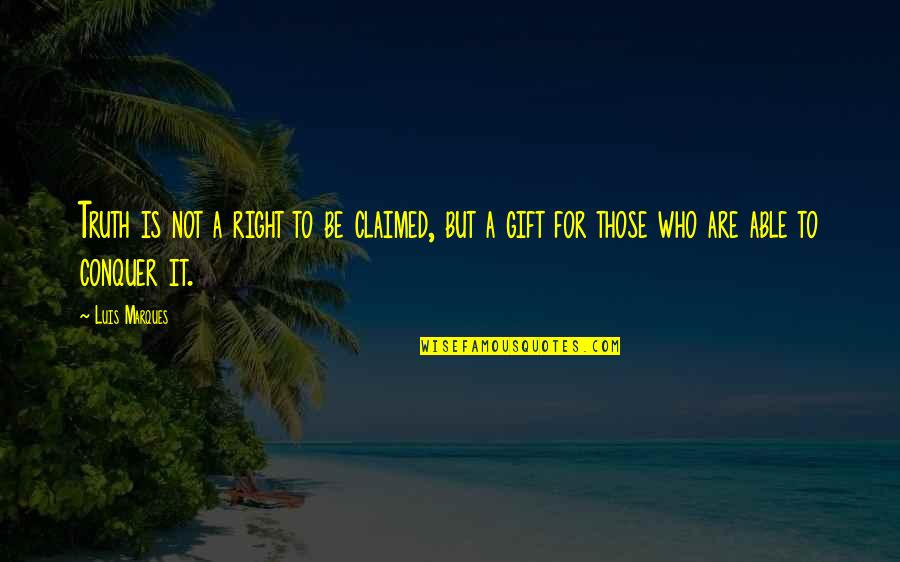 Pyramid Quotes By Luis Marques: Truth is not a right to be claimed,