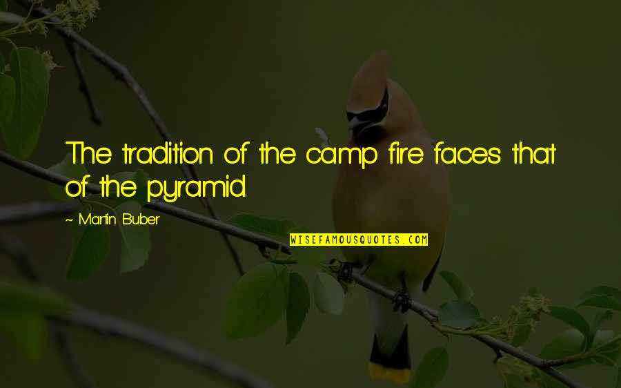 Pyramid Quotes By Martin Buber: The tradition of the camp fire faces that