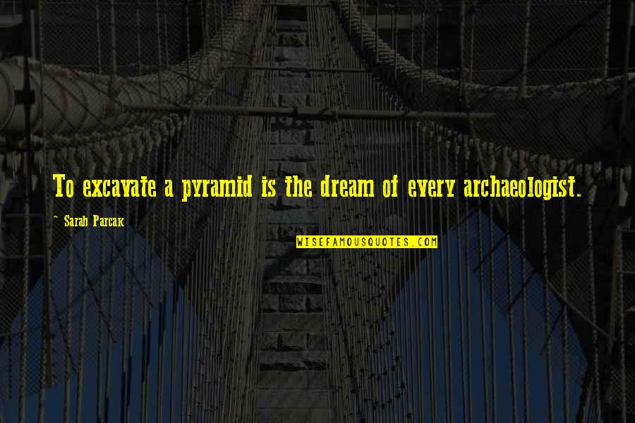 Pyramid Quotes By Sarah Parcak: To excavate a pyramid is the dream of
