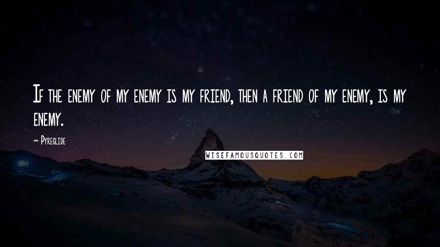 Pyreglide quotes: If the enemy of my enemy is my friend, then a friend of my enemy, is my enemy.