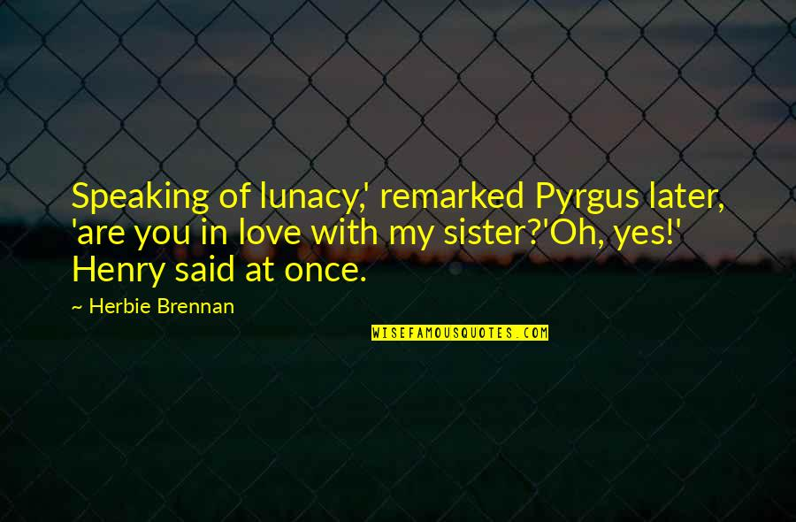 Pyrgus Quotes By Herbie Brennan: Speaking of lunacy,' remarked Pyrgus later, 'are you