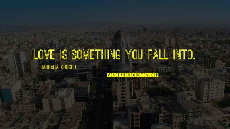 Pyrotechnics Quotes By Barbara Kruger: Love is something you fall into.