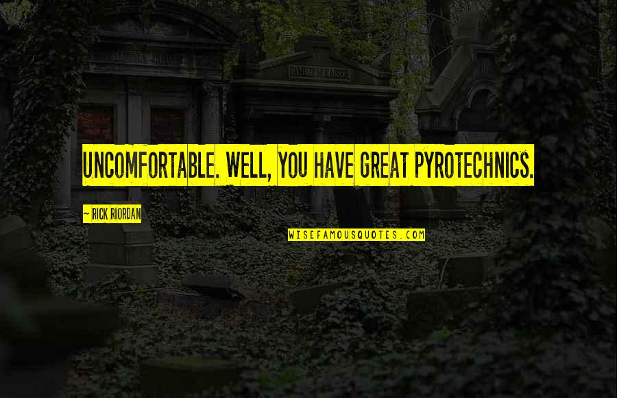 Pyrotechnics Quotes By Rick Riordan: Uncomfortable. Well, you have great pyrotechnics.