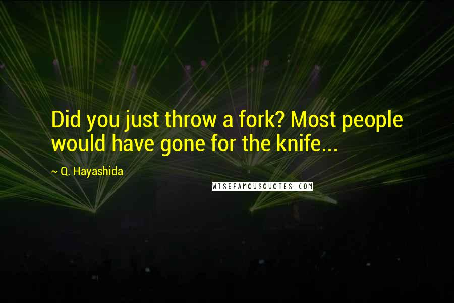 Q. Hayashida quotes: Did you just throw a fork? Most people would have gone for the knife...