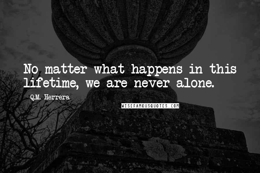 Q.M. Herrera quotes: No matter what happens in this lifetime, we are never alone.