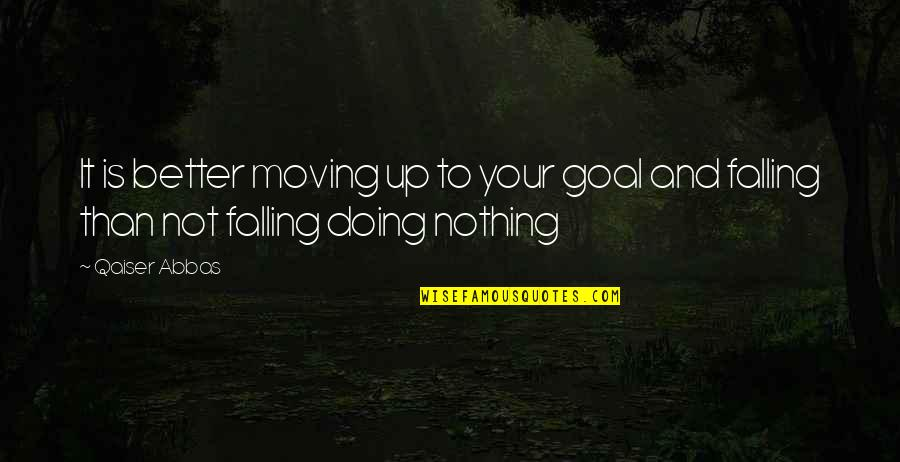Qaiser Abbas Quotes By Qaiser Abbas: It is better moving up to your goal