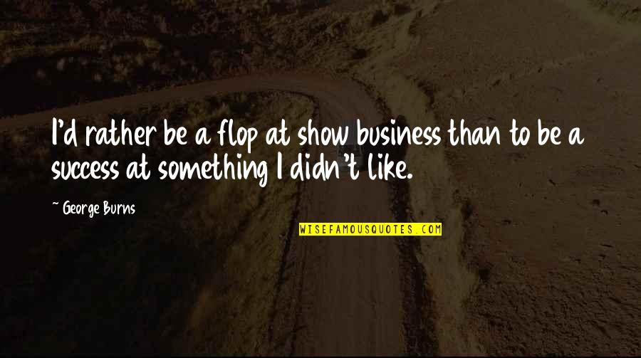 Qatari Quotes By George Burns: I'd rather be a flop at show business
