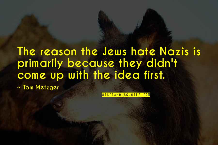 Qatari Quotes By Tom Metzger: The reason the Jews hate Nazis is primarily