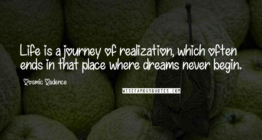 Qosmic Qadence quotes: Life is a journey of realization, which often ends in that place where dreams never begin.