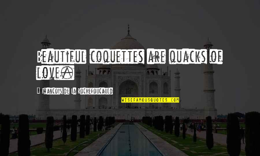 Quacks Quotes By Francois De La Rochefoucauld: Beautiful coquettes are quacks of love.