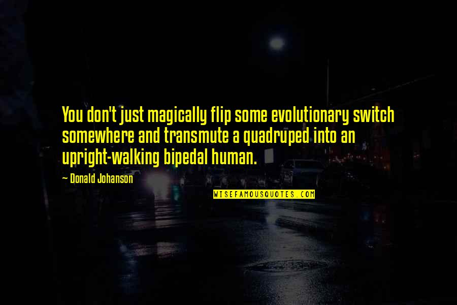 Quadruped's Quotes By Donald Johanson: You don't just magically flip some evolutionary switch