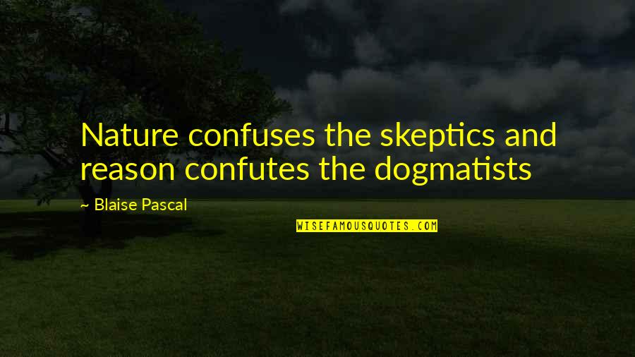 Quaere Quotes By Blaise Pascal: Nature confuses the skeptics and reason confutes the