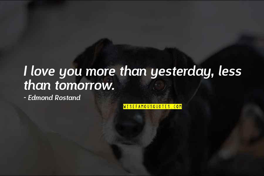 Quaere Quotes By Edmond Rostand: I love you more than yesterday, less than
