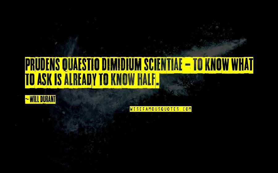 Quaestio Quotes By Will Durant: Prudens quaestio dimidium scientiae - to know what