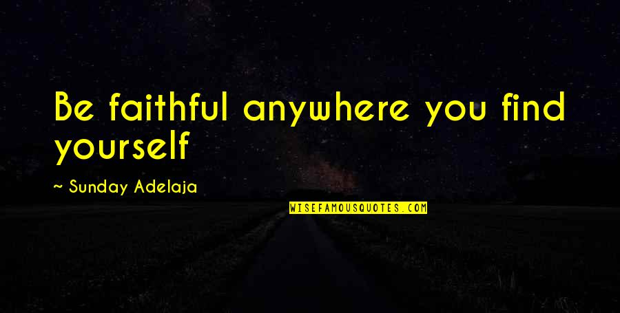 Quainter Quotes By Sunday Adelaja: Be faithful anywhere you find yourself