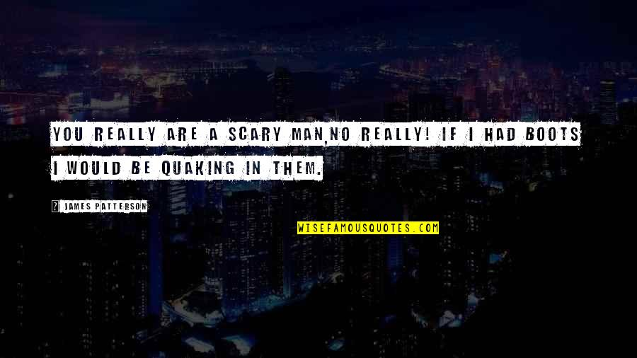 Quaking Quotes By James Patterson: You really are a scary man,no really! If