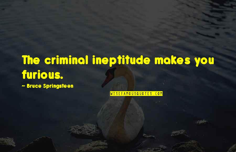Qualities Of A Good Friend Quotes By Bruce Springsteen: The criminal ineptitude makes you furious.