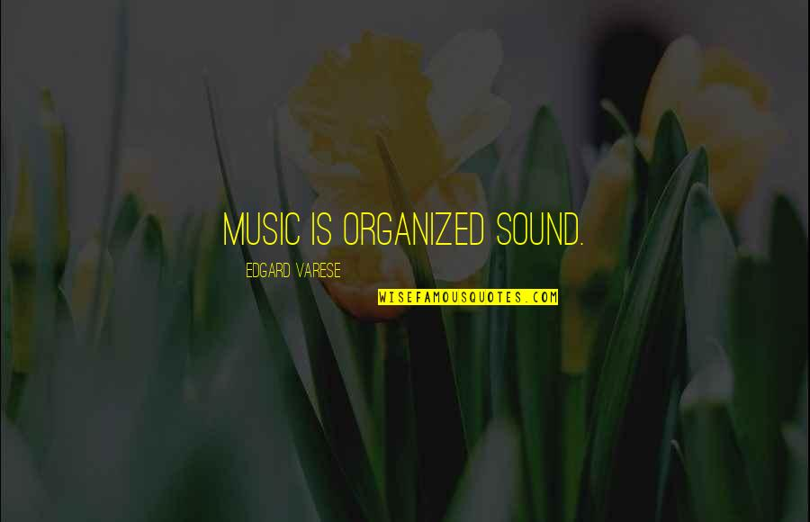 Qualities Of A Good Friend Quotes By Edgard Varese: Music is organized sound.