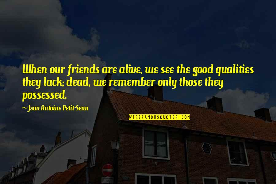 Qualities Of A Good Friend Quotes By Jean Antoine Petit-Senn: When our friends are alive, we see the