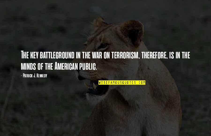 Qualities Of A Good Friend Quotes By Patrick J. Kennedy: The key battleground in the war on terrorism,