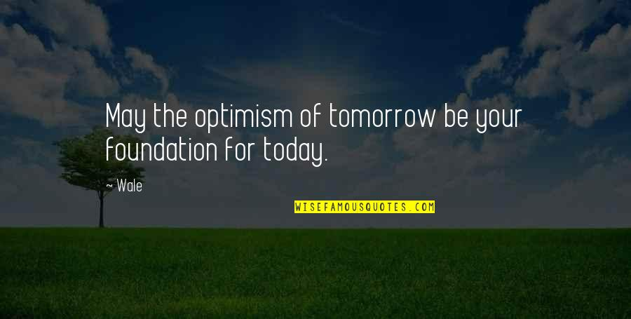 Qualities Of A Good Friend Quotes By Wale: May the optimism of tomorrow be your foundation