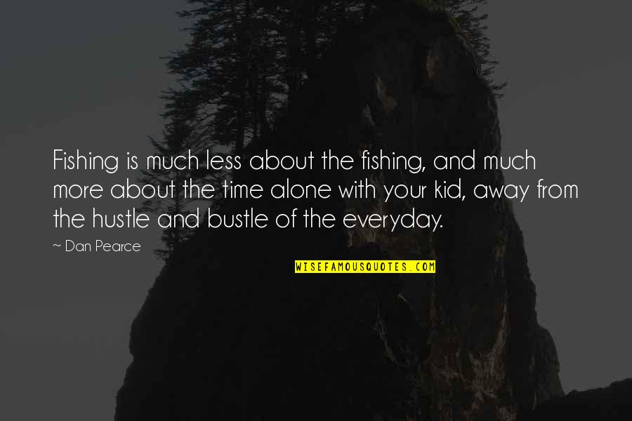 Quality Alone Time Quotes By Dan Pearce: Fishing is much less about the fishing, and