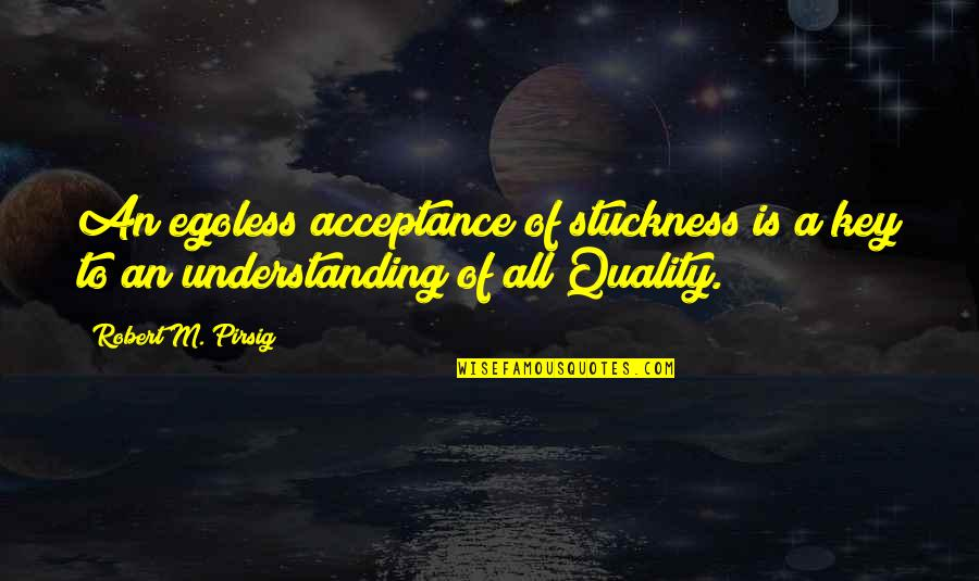 Quality Pirsig Quotes By Robert M. Pirsig: An egoless acceptance of stuckness is a key