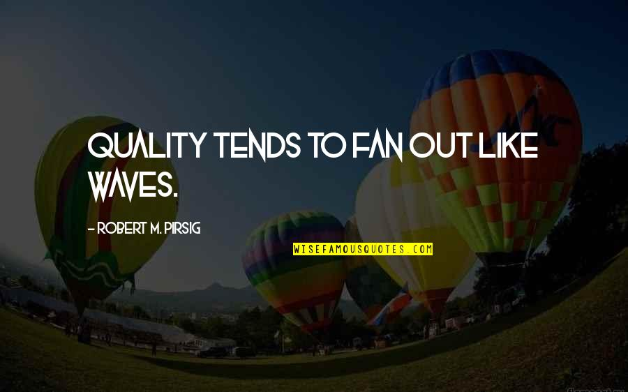 Quality Pirsig Quotes By Robert M. Pirsig: Quality tends to fan out like waves.