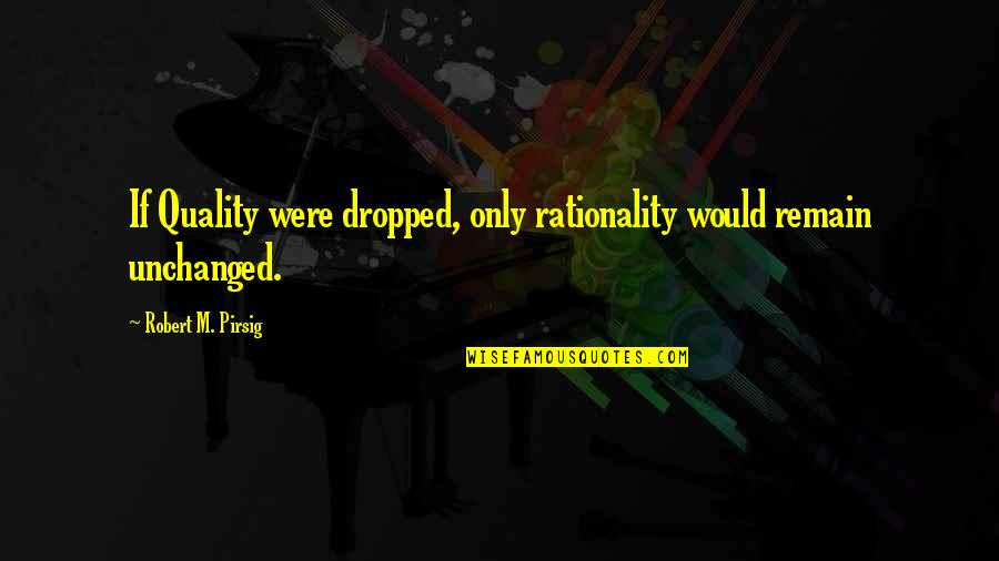 Quality Pirsig Quotes By Robert M. Pirsig: If Quality were dropped, only rationality would remain