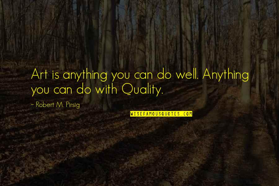 Quality Pirsig Quotes By Robert M. Pirsig: Art is anything you can do well. Anything