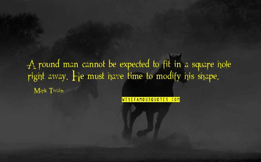 Quality Time Friends Quotes By Mark Twain: A round man cannot be expected to fit