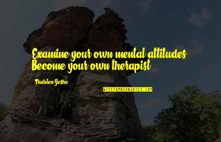 Quality Time Friends Quotes By Thubten Yeshe: Examine your own mental attitudes. Become your own