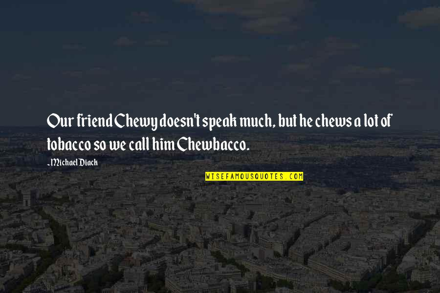 Quality Time With Best Friends Quotes By Michael Diack: Our friend Chewy doesn't speak much, but he