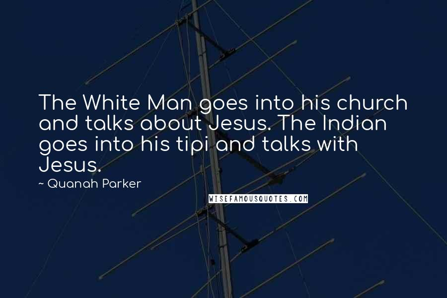 Quanah Parker quotes: The White Man goes into his church and talks about Jesus. The Indian goes into his tipi and talks with Jesus.