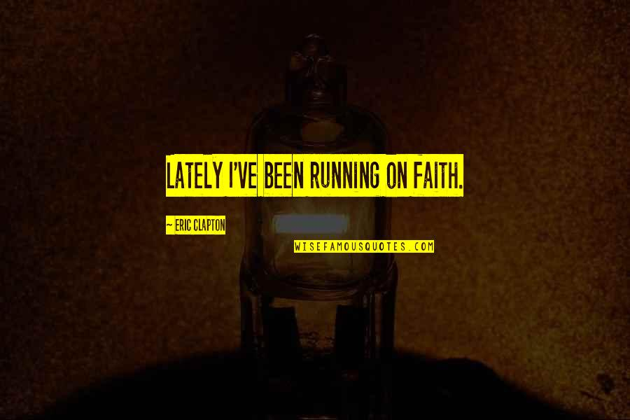 Qudsiyah Quotes By Eric Clapton: Lately I've been running on faith.
