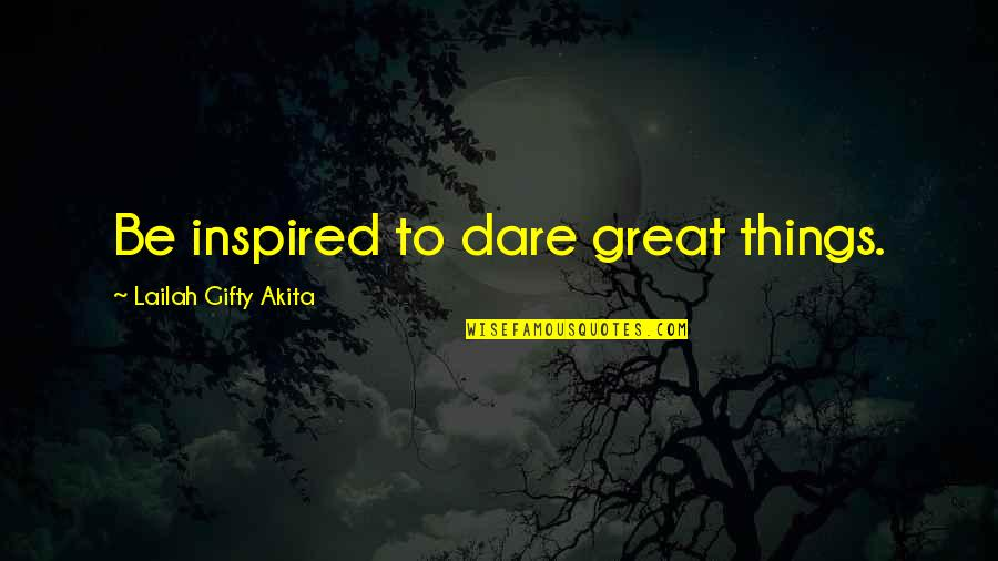 Qudsiyah Quotes By Lailah Gifty Akita: Be inspired to dare great things.
