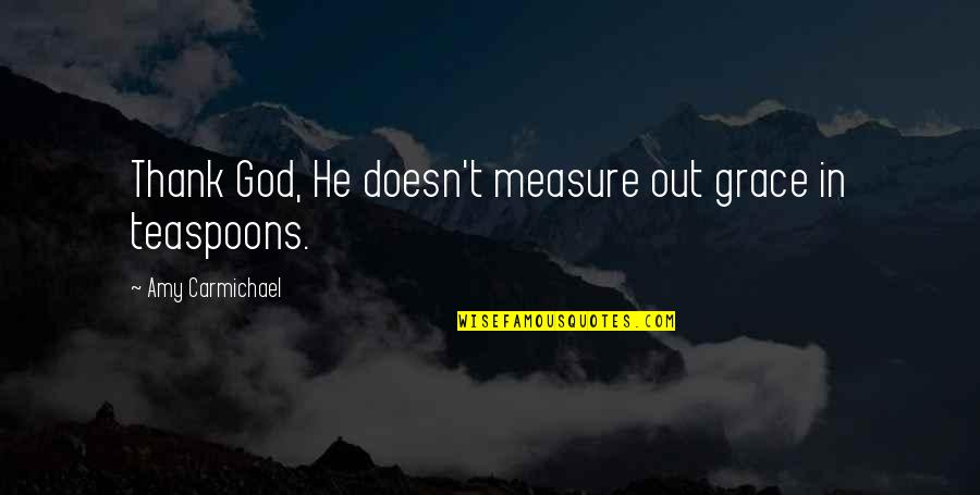Queen And Throne Quotes By Amy Carmichael: Thank God, He doesn't measure out grace in
