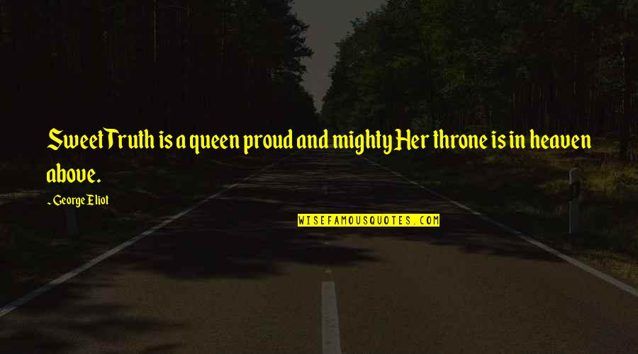 Queen And Throne Quotes By George Eliot: Sweet Truth is a queen proud and mighty