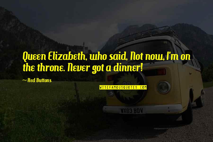 Queen And Throne Quotes By Red Buttons: Queen Elizabeth, who said, Not now, I'm on