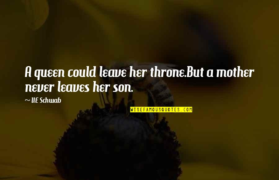 Queen And Throne Quotes By V.E Schwab: A queen could leave her throne.But a mother