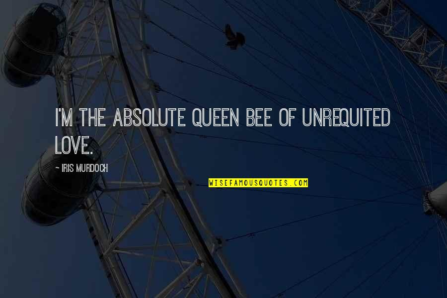 Queen Bee Quotes By Iris Murdoch: I'm the absolute queen bee of unrequited love.