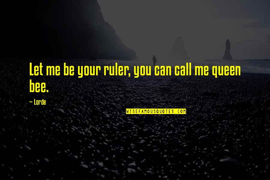 Queen Bee Quotes By Lorde: Let me be your ruler, you can call