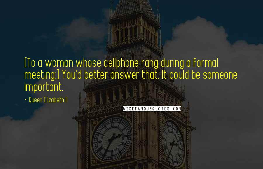 Queen Elizabeth II quotes: [To a woman whose cellphone rang during a formal meeting:] You'd better answer that. It could be someone important.