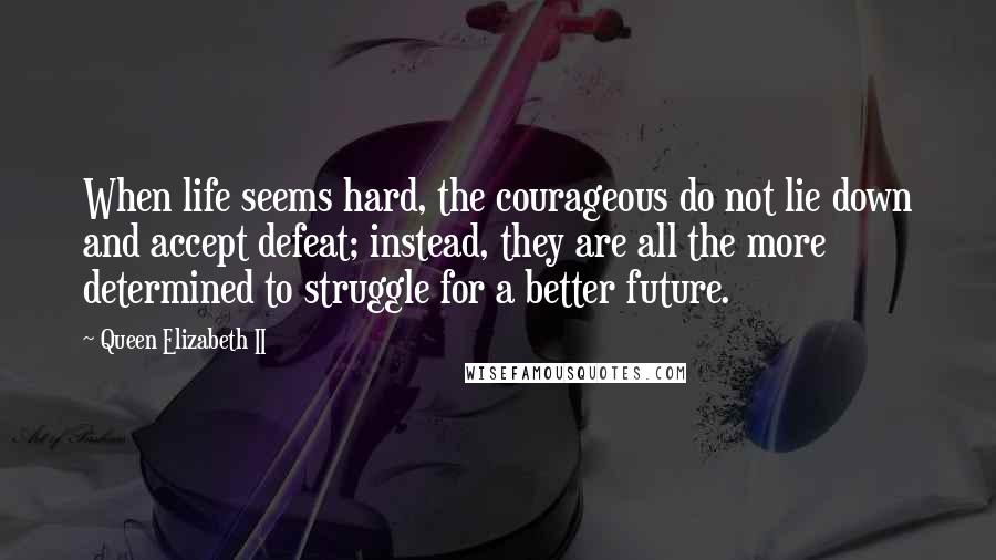 Queen Elizabeth II quotes: When life seems hard, the courageous do not lie down and accept defeat; instead, they are all the more determined to struggle for a better future.