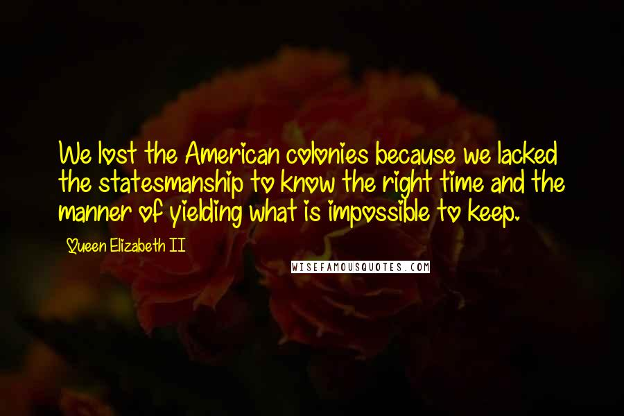 Queen Elizabeth II quotes: We lost the American colonies because we lacked the statesmanship to know the right time and the manner of yielding what is impossible to keep.