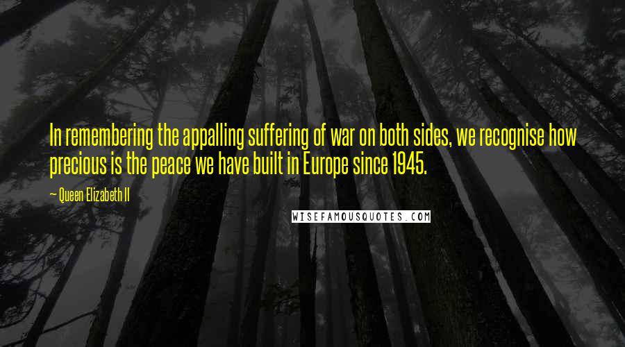 Queen Elizabeth II quotes: In remembering the appalling suffering of war on both sides, we recognise how precious is the peace we have built in Europe since 1945.