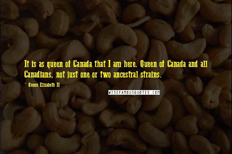 Queen Elizabeth II quotes: It is as queen of Canada that I am here. Queen of Canada and all Canadians, not just one or two ancestral strains.