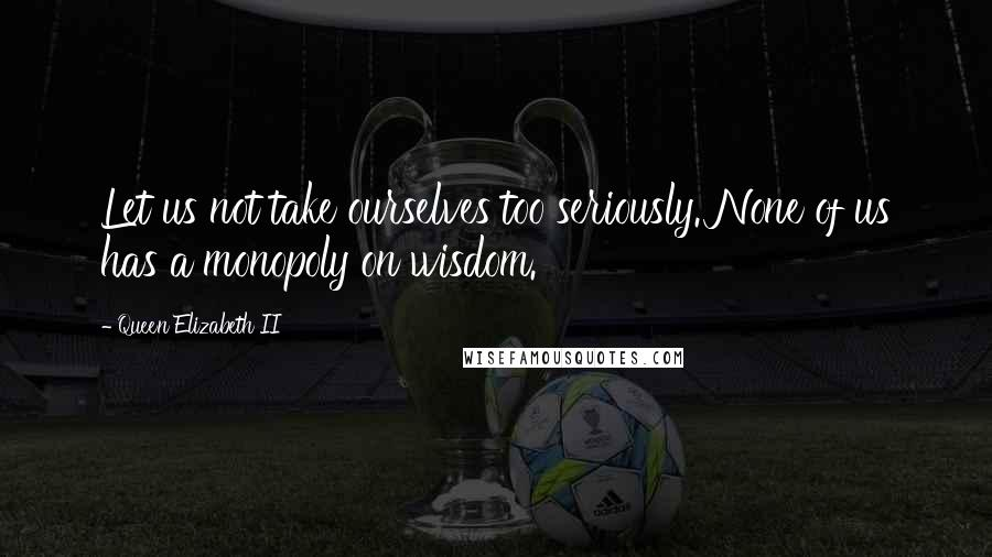 Queen Elizabeth II quotes: Let us not take ourselves too seriously. None of us has a monopoly on wisdom.