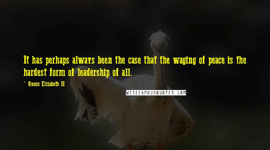 Queen Elizabeth II quotes: It has perhaps always been the case that the waging of peace is the hardest form of leadership of all.