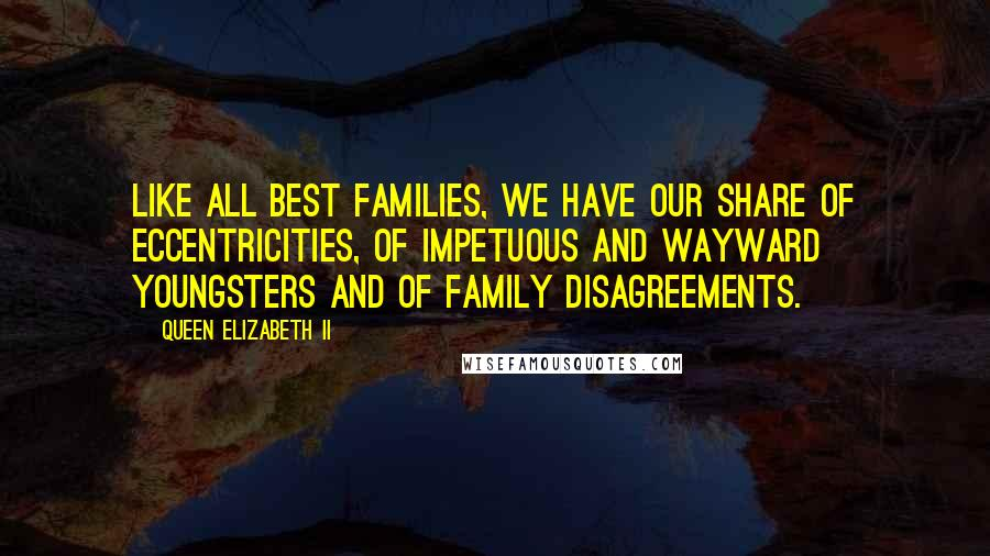 Queen Elizabeth II quotes: Like all best families, we have our share of eccentricities, of impetuous and wayward youngsters and of family disagreements.